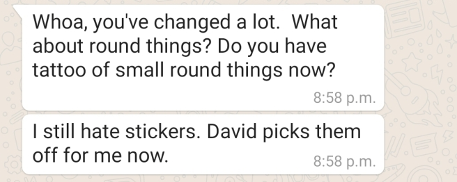 "First text reads: Whoa, you've changed a lot. What about round things? Do you have tattoos of small round things now? Second text, which is from the same person reads, ""I still hate stickers. David picks them off for me now."""