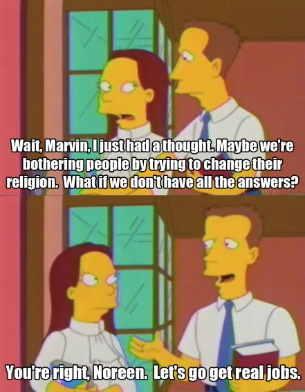 """Two screen grabs from The Simpsons depicting a yellow female and a yellow male dressed in church clothing. The first frame says """"Wait, Marvin, I just had a thought. Maybe we're bothering people by trying to change their religion. What if we don't have all the answers?"""" The second frame says, """"You're right, Noreen. Let's go get real jobs."""""""